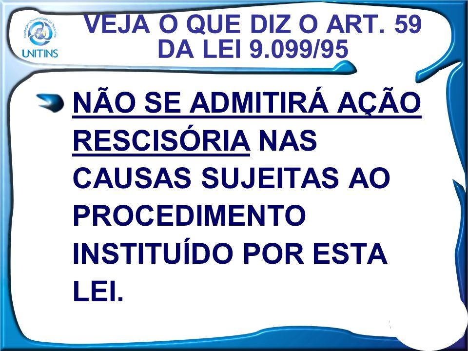 VEJA O QUE DIZ O ART. 59 DA LEI 9.099/95 NÃO SE ADMITIRÁ AÇÃO RESCISÓRIA NAS CAUSAS SUJEITAS AO PROCEDIMENTO INSTITUÍDO POR ESTA LEI.