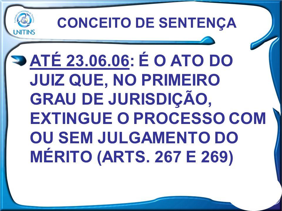 ATÉ 23.06.06: É O ATO DO JUIZ QUE, NO PRIMEIRO GRAU DE JURISDIÇÃO, EXTINGUE O PROCESSO COM OU SEM JULGAMENTO DO MÉRITO (ARTS. 267 E 269) CONCEITO DE S