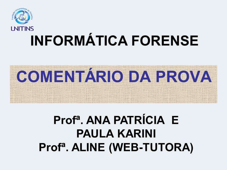 INFORMÁTICA FORENSE COMENTÁRIO DA PROVA Profª. ANA PATRÍCIA E PAULA KARINI Profª. ALINE (WEB-TUTORA)