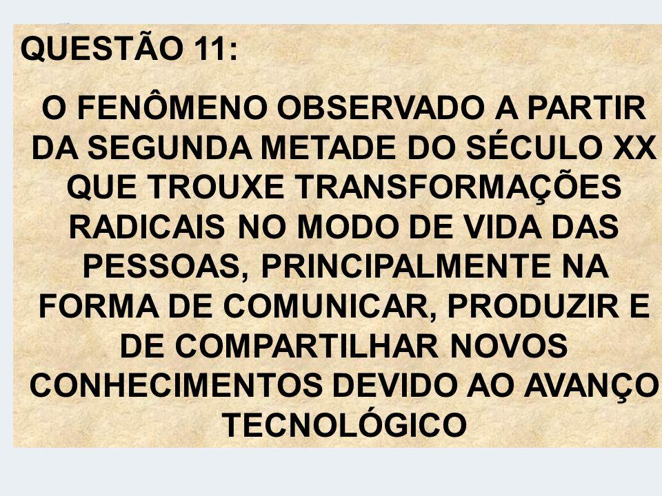 QUESTÃO 11: O FENÔMENO OBSERVADO A PARTIR DA SEGUNDA METADE DO SÉCULO XX QUE TROUXE TRANSFORMAÇÕES RADICAIS NO MODO DE VIDA DAS PESSOAS, PRINCIPALMENT