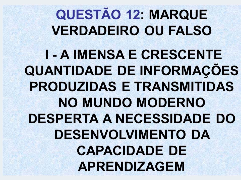 QUESTÃO 12: MARQUE VERDADEIRO OU FALSO I - A IMENSA E CRESCENTE QUANTIDADE DE INFORMAÇÕES PRODUZIDAS E TRANSMITIDAS NO MUNDO MODERNO DESPERTA A NECESS