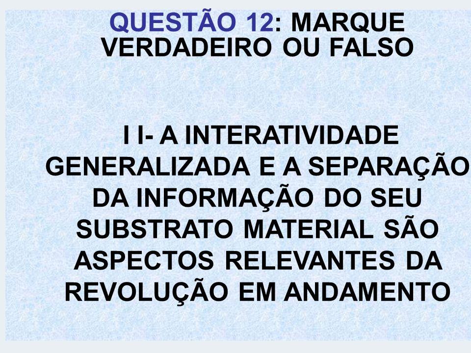 QUESTÃO 12: MARQUE VERDADEIRO OU FALSO I I- A INTERATIVIDADE GENERALIZADA E A SEPARAÇÃO DA INFORMAÇÃO DO SEU SUBSTRATO MATERIAL SÃO ASPECTOS RELEVANTE