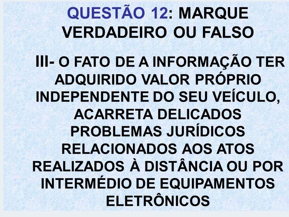QUESTÃO 12: MARQUE VERDADEIRO OU FALSO IV- A SOCIEDADE EM REDE É UMA FORMA DE ORGANIZAÇÃO SOCIAL QUE SURGIU COM O ADVENTO DA ERA DA INFORMAÇÃO CARACTERIZADA PELA CENTRALIZAÇÃO, RIGIDEZ E VERTICALIZAÇÃO