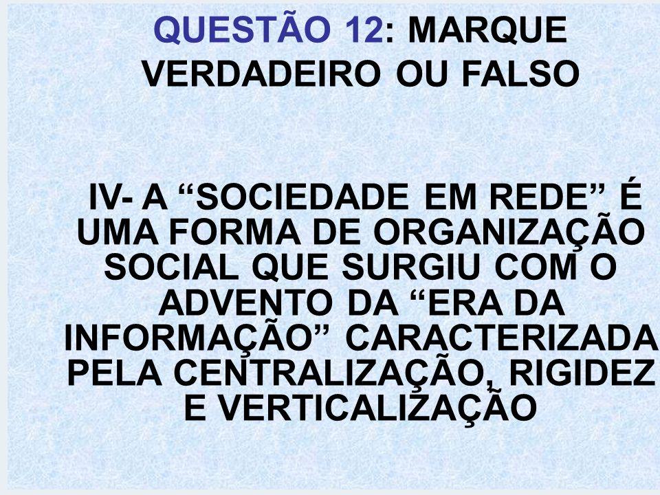 QUESTÃO 12: MARQUE VERDADEIRO OU FALSO IV- A SOCIEDADE EM REDE É UMA FORMA DE ORGANIZAÇÃO SOCIAL QUE SURGIU COM O ADVENTO DA ERA DA INFORMAÇÃO CARACTE