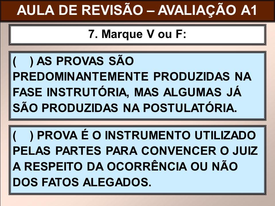 ( ) AS PROVAS SÃO PREDOMINANTEMENTE PRODUZIDAS NA FASE INSTRUTÓRIA, MAS ALGUMAS JÁ SÃO PRODUZIDAS NA POSTULATÓRIA. 7. Marque V ou F: ( ) PROVA É O INS