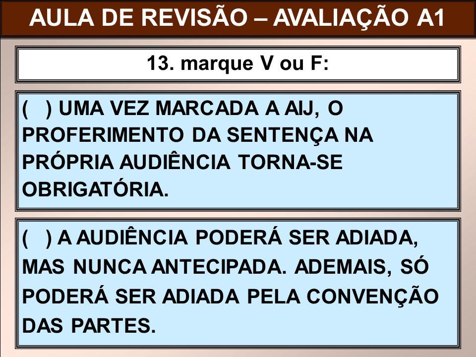 ( ) UMA VEZ MARCADA A AIJ, O PROFERIMENTO DA SENTENÇA NA PRÓPRIA AUDIÊNCIA TORNA-SE OBRIGATÓRIA. 13. marque V ou F: AULA DE REVISÃO – AVALIAÇÃO A1 ( )
