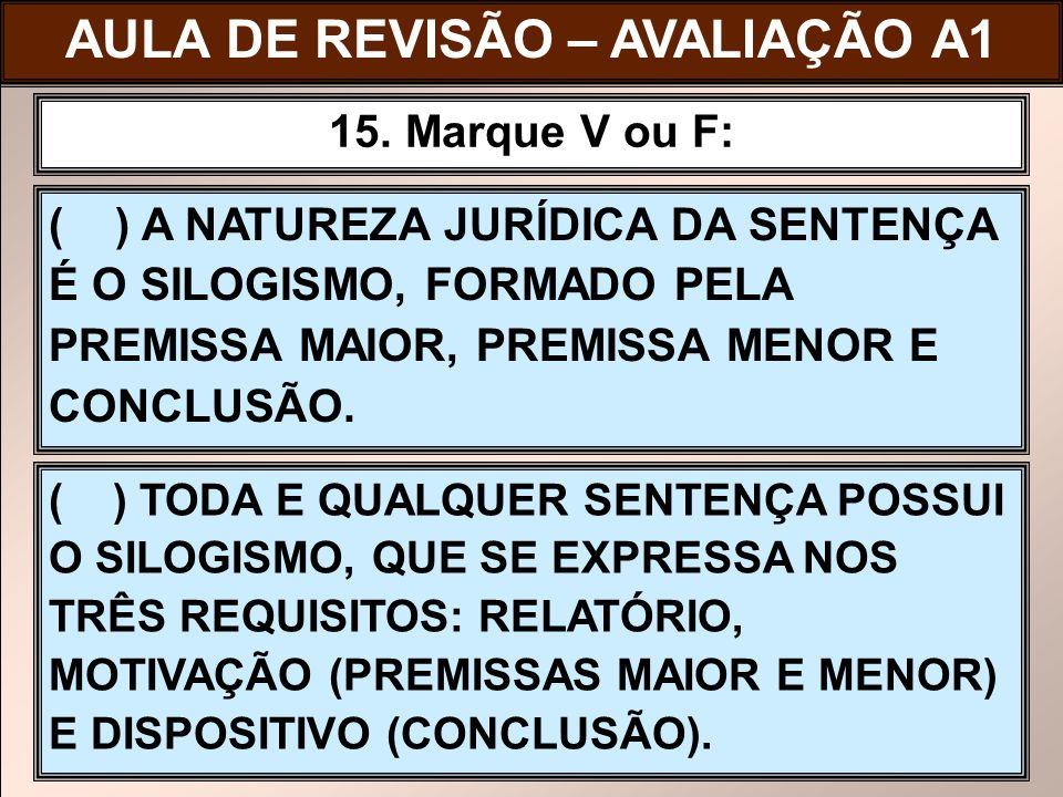 ( ) A NATUREZA JURÍDICA DA SENTENÇA É O SILOGISMO, FORMADO PELA PREMISSA MAIOR, PREMISSA MENOR E CONCLUSÃO. 15. Marque V ou F: ( ) TODA E QUALQUER SEN