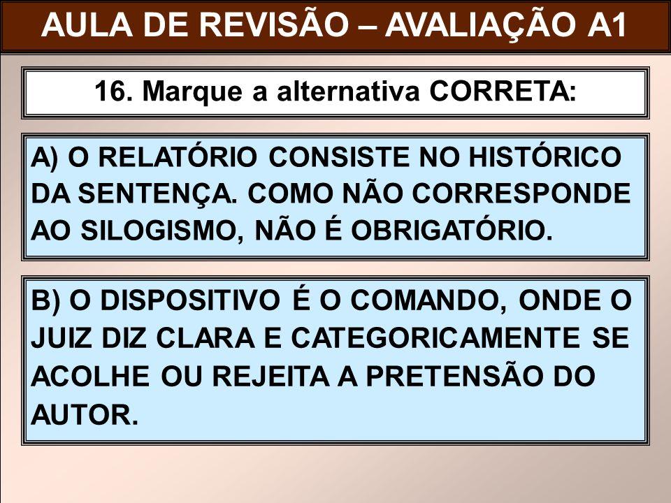 A) O RELATÓRIO CONSISTE NO HISTÓRICO DA SENTENÇA. COMO NÃO CORRESPONDE AO SILOGISMO, NÃO É OBRIGATÓRIO. 16. Marque a alternativa CORRETA: B) O DISPOSI