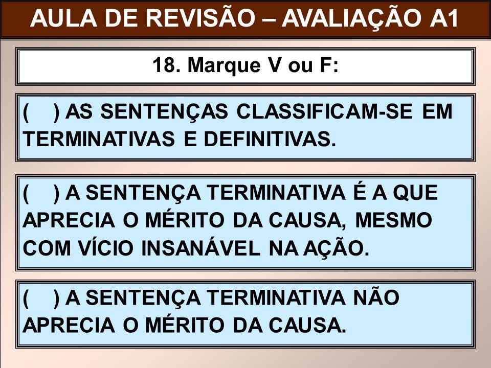 ( ) AS SENTENÇAS CLASSIFICAM-SE EM TERMINATIVAS E DEFINITIVAS. 18. Marque V ou F: ( ) A SENTENÇA TERMINATIVA É A QUE APRECIA O MÉRITO DA CAUSA, MESMO