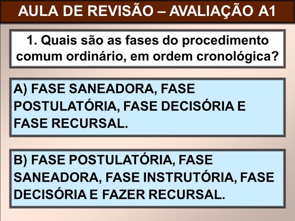 A) FASE SANEADORA, FASE POSTULATÓRIA, FASE DECISÓRIA E FASE RECURSAL. 1. Quais são as fases do procedimento comum ordinário, em ordem cronológica? B)
