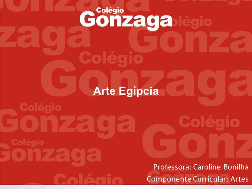 Professora: Caroline Bonilha Componente Curricular: Artes Arte Egípcia