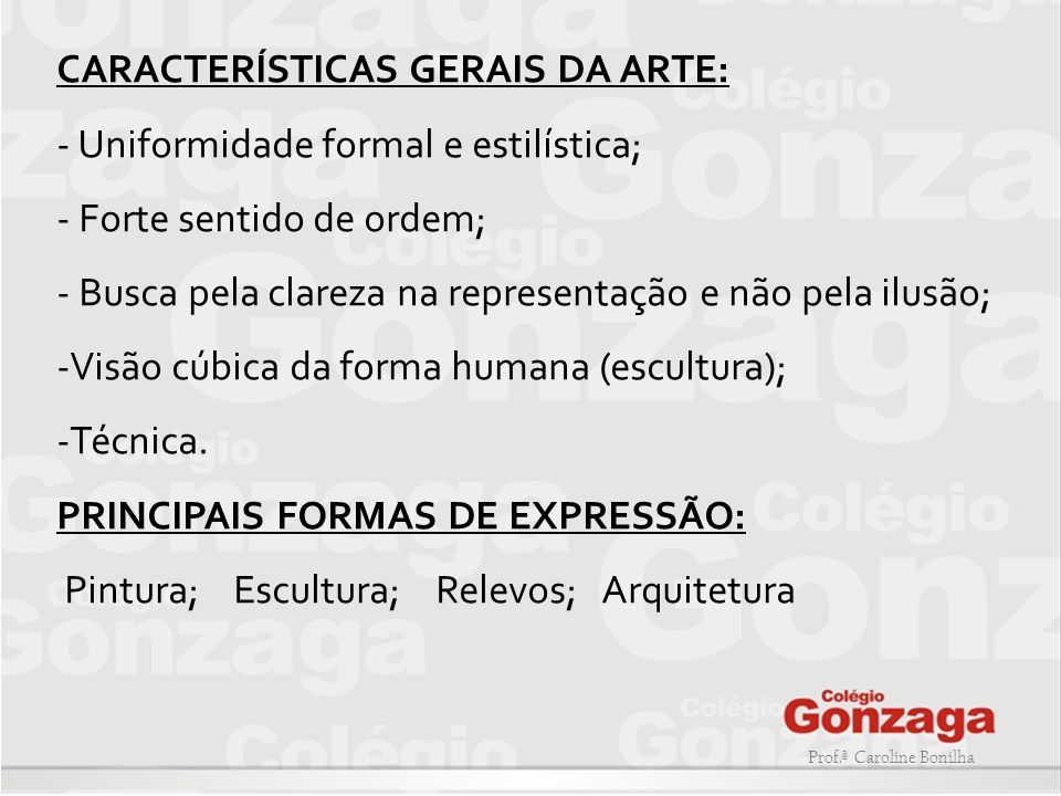 Prof.ª Caroline Bonilha CARACTERÍSTICAS GERAIS DA ARTE: - Uniformidade formal e estilística; - Forte sentido de ordem; - Busca pela clareza na represe