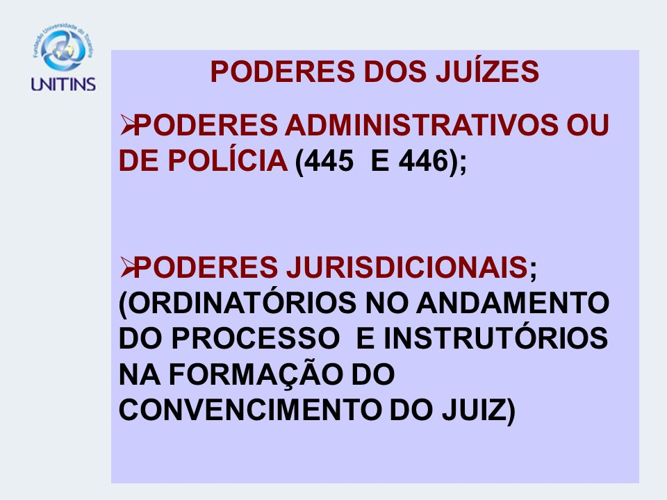 PODERES DOS JUÍZES PODERES ADMINISTRATIVOS OU DE POLÍCIA (445 E 446); PODERES JURISDICIONAIS; (ORDINATÓRIOS NO ANDAMENTO DO PROCESSO E INSTRUTÓRIOS NA