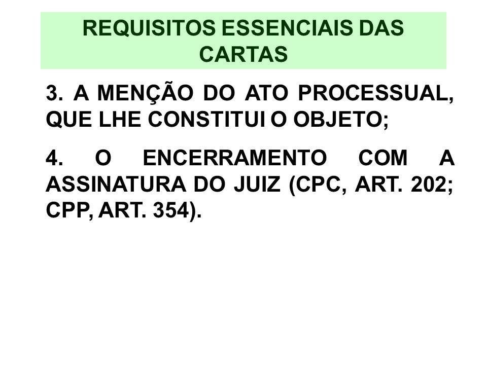 REQUISITOS ESSENCIAIS DAS CARTAS 3. A MENÇÃO DO ATO PROCESSUAL, QUE LHE CONSTITUI O OBJETO; 4. O ENCERRAMENTO COM A ASSINATURA DO JUIZ (CPC, ART. 202;