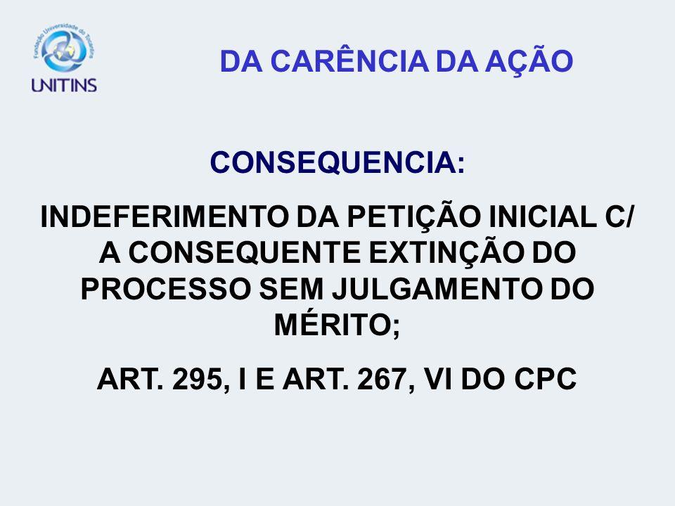 DA CARÊNCIA DA AÇÃO CONSEQUENCIA: INDEFERIMENTO DA PETIÇÃO INICIAL C/ A CONSEQUENTE EXTINÇÃO DO PROCESSO SEM JULGAMENTO DO MÉRITO; ART. 295, I E ART.