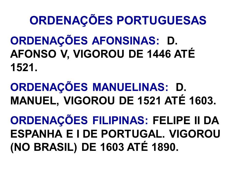 ORDENAÇÕES PORTUGUESAS ORDENAÇÕES AFONSINAS: D. AFONSO V, VIGOROU DE 1446 ATÉ 1521. ORDENAÇÕES MANUELINAS: D. MANUEL, VIGOROU DE 1521 ATÉ 1603. ORDENA