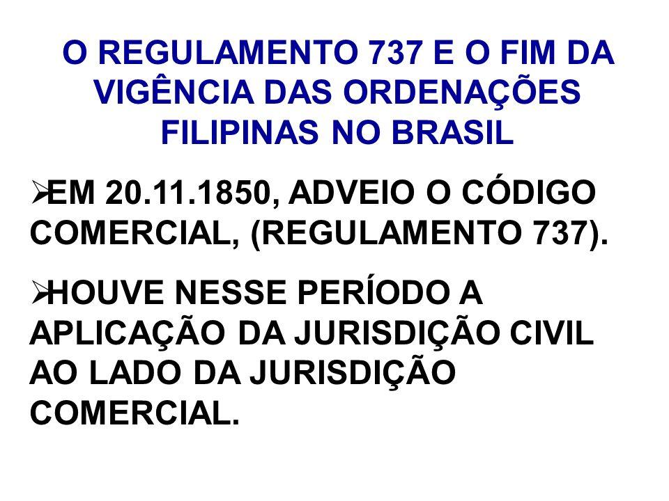 O REGULAMENTO 737 E O FIM DA VIGÊNCIA DAS ORDENAÇÕES FILIPINAS NO BRASIL EM 20.11.1850, ADVEIO O CÓDIGO COMERCIAL, (REGULAMENTO 737). HOUVE NESSE PERÍ