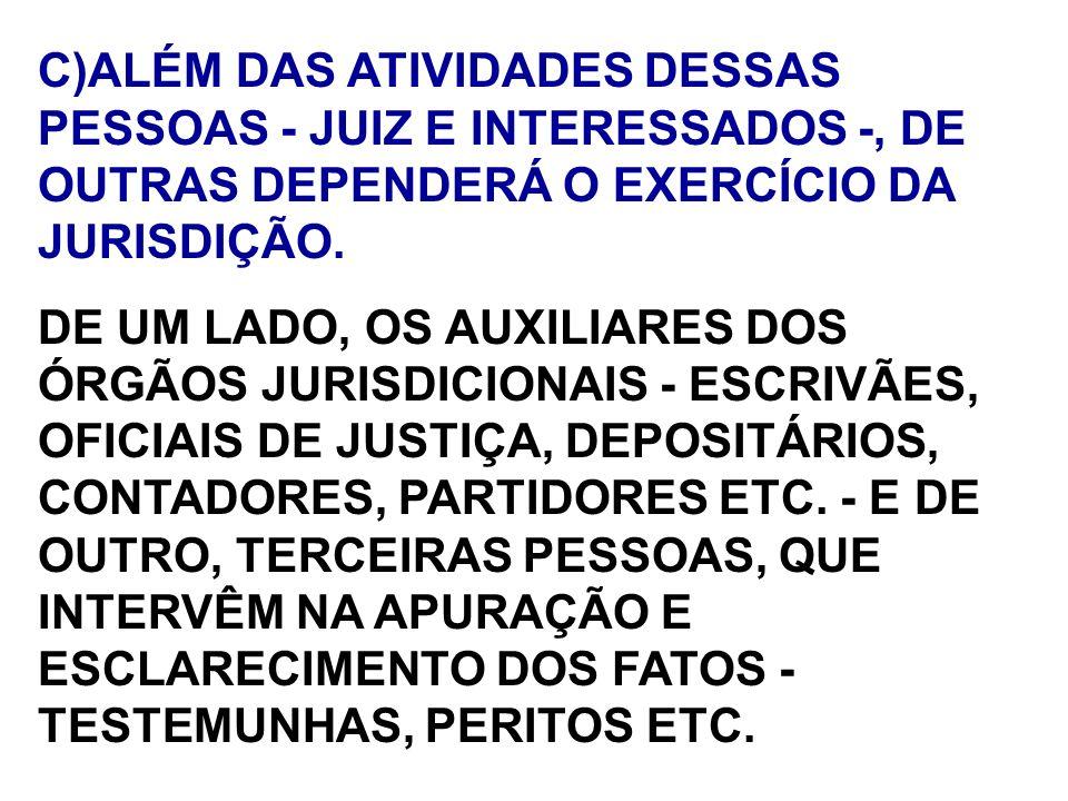 C)ALÉM DAS ATIVIDADES DESSAS PESSOAS - JUIZ E INTERESSADOS -, DE OUTRAS DEPENDERÁ O EXERCÍCIO DA JURISDIÇÃO. DE UM LADO, OS AUXILIARES DOS ÓRGÃOS JURI