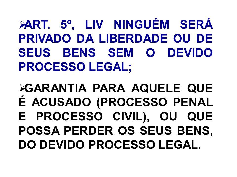 ART. 5º, LIV NINGUÉM SERÁ PRIVADO DA LIBERDADE OU DE SEUS BENS SEM O DEVIDO PROCESSO LEGAL; GARANTIA PARA AQUELE QUE É ACUSADO (PROCESSO PENAL E PROCE