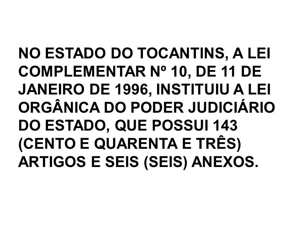 NO ESTADO DO TOCANTINS, A LEI COMPLEMENTAR Nº 10, DE 11 DE JANEIRO DE 1996, INSTITUIU A LEI ORGÂNICA DO PODER JUDICIÁRIO DO ESTADO, QUE POSSUI 143 (CE