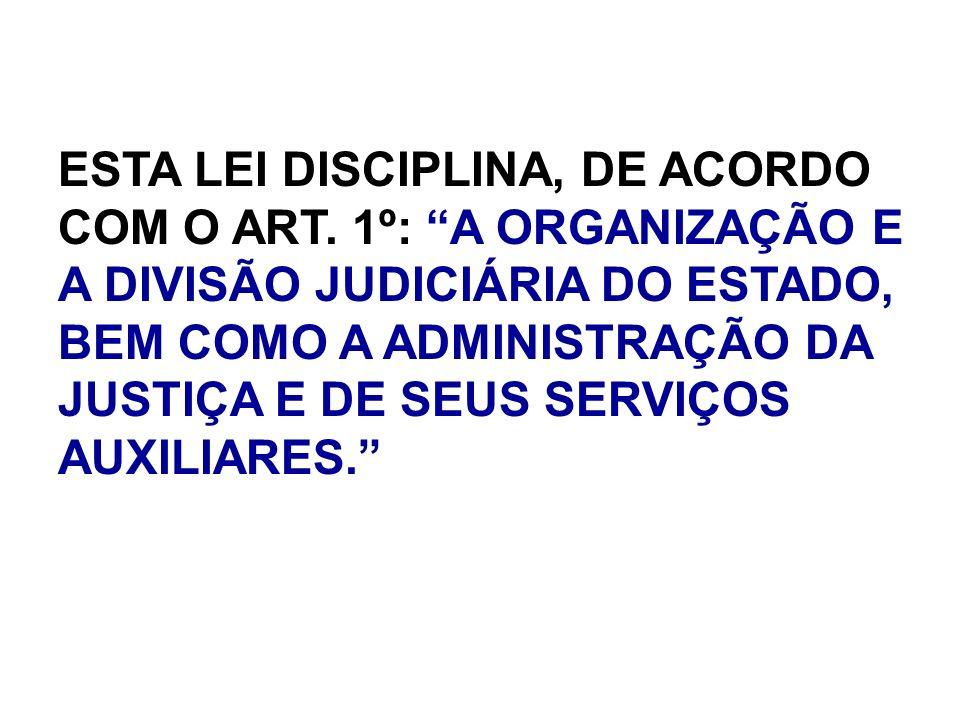 ESTA LEI DISCIPLINA, DE ACORDO COM O ART. 1º: A ORGANIZAÇÃO E A DIVISÃO JUDICIÁRIA DO ESTADO, BEM COMO A ADMINISTRAÇÃO DA JUSTIÇA E DE SEUS SERVIÇOS A