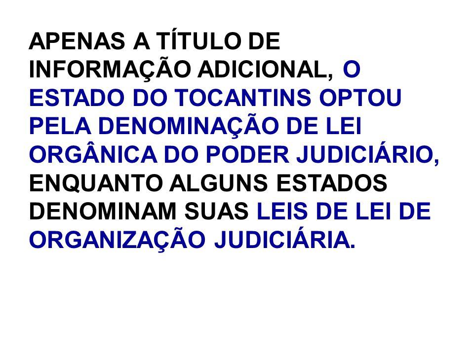 APENAS A TÍTULO DE INFORMAÇÃO ADICIONAL, O ESTADO DO TOCANTINS OPTOU PELA DENOMINAÇÃO DE LEI ORGÂNICA DO PODER JUDICIÁRIO, ENQUANTO ALGUNS ESTADOS DEN