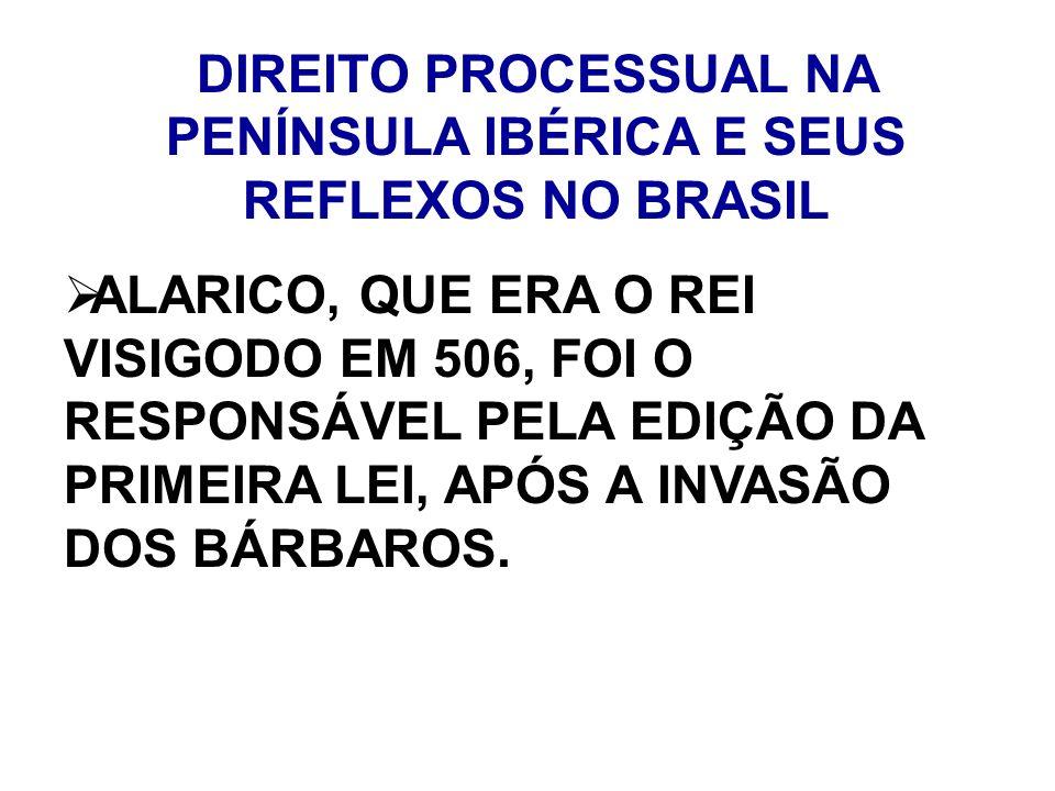 DIREITO PROCESSUAL NA PENÍNSULA IBÉRICA E SEUS REFLEXOS NO BRASIL ALARICO, QUE ERA O REI VISIGODO EM 506, FOI O RESPONSÁVEL PELA EDIÇÃO DA PRIMEIRA LE