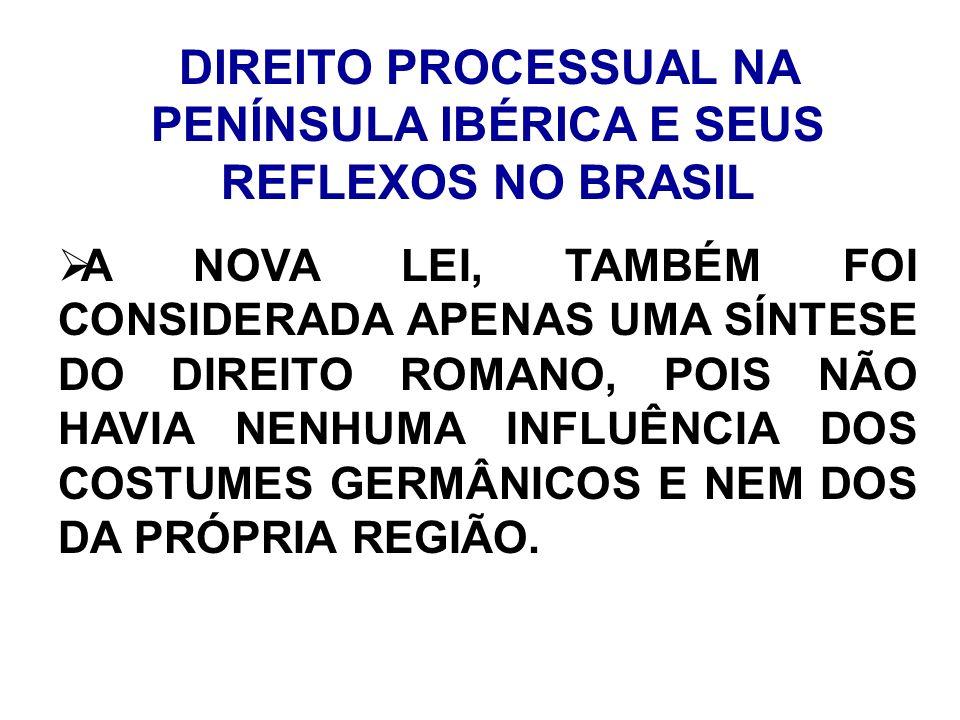 DIREITO PROCESSUAL NA PENÍNSULA IBÉRICA E SEUS REFLEXOS NO BRASIL A NOVA LEI, TAMBÉM FOI CONSIDERADA APENAS UMA SÍNTESE DO DIREITO ROMANO, POIS NÃO HA