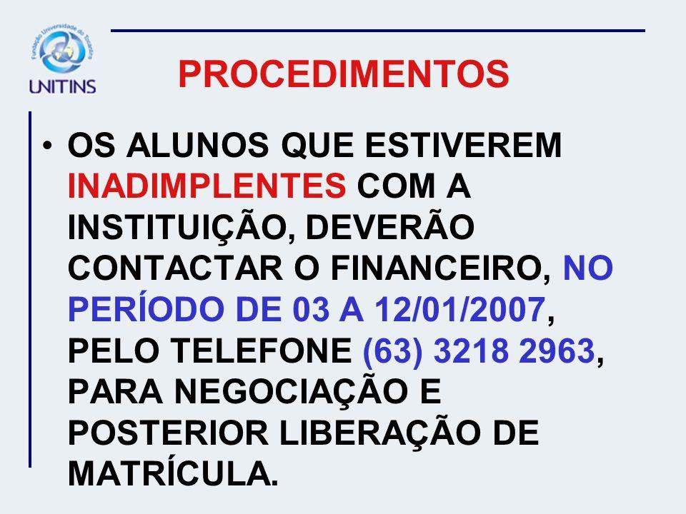 PROCEDIMENTOS OS ALUNOS QUE ESTIVEREM INADIMPLENTES COM A INSTITUIÇÃO, DEVERÃO CONTACTAR O FINANCEIRO, NO PERÍODO DE 03 A 12/01/2007, PELO TELEFONE (6