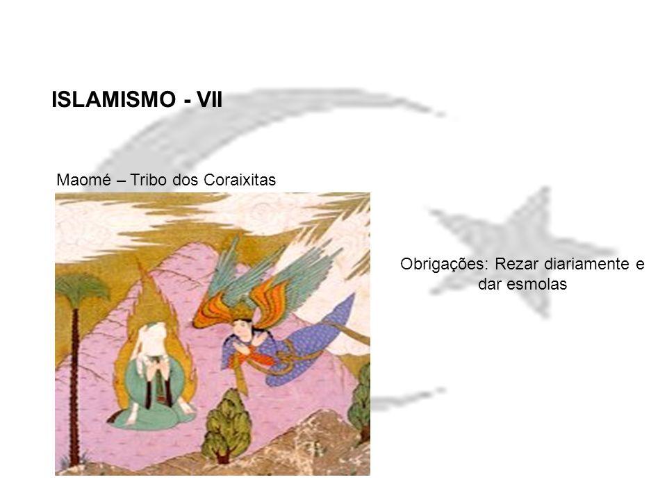 ISLAMISMO - VII Maomé – Tribo dos Coraixitas Obrigações: Rezar diariamente e dar esmolas