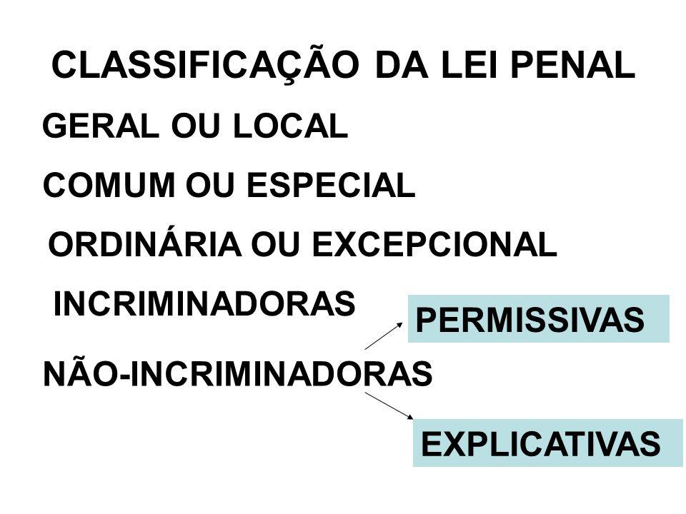 CLASSIFICAÇÃO DA LEI PENAL GERAL OU LOCAL COMUM OU ESPECIAL ORDINÁRIA OU EXCEPCIONAL INCRIMINADORAS NÃO-INCRIMINADORAS PERMISSIVAS EXPLICATIVAS