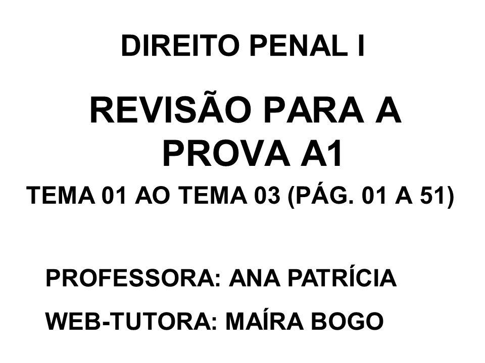 DIREITO PENAL I REVISÃO PARA A PROVA A1 TEMA 01 AO TEMA 03 (PÁG. 01 A 51) PROFESSORA: ANA PATRÍCIA WEB-TUTORA: MAÍRA BOGO
