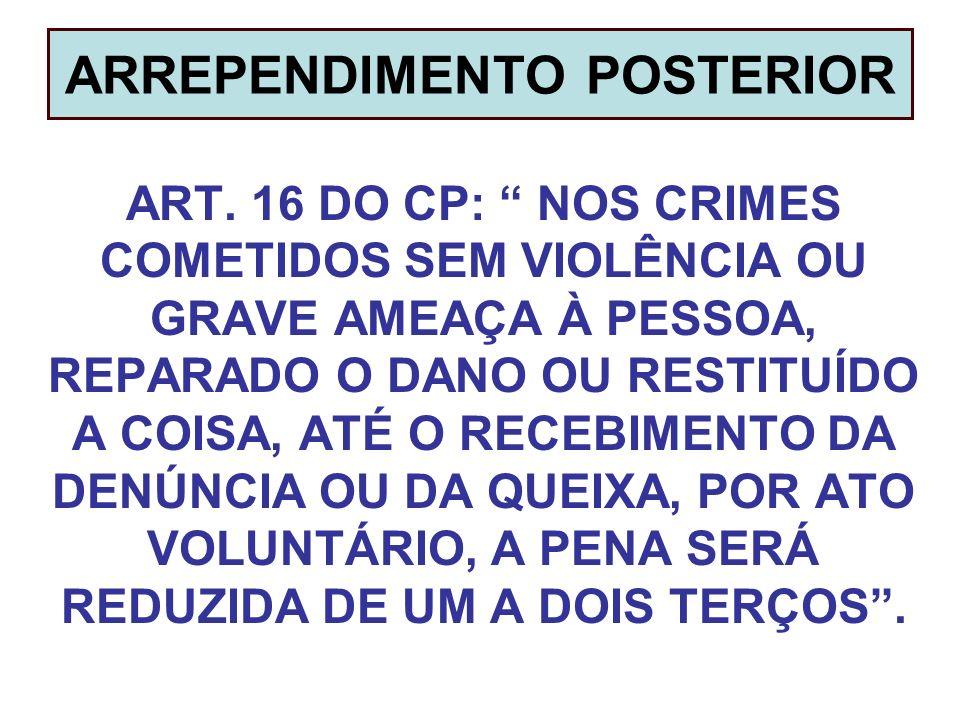 ARREPENDIMENTO POSTERIOR ART. 16 DO CP: NOS CRIMES COMETIDOS SEM VIOLÊNCIA OU GRAVE AMEAÇA À PESSOA, REPARADO O DANO OU RESTITUÍDO A COISA, ATÉ O RECE