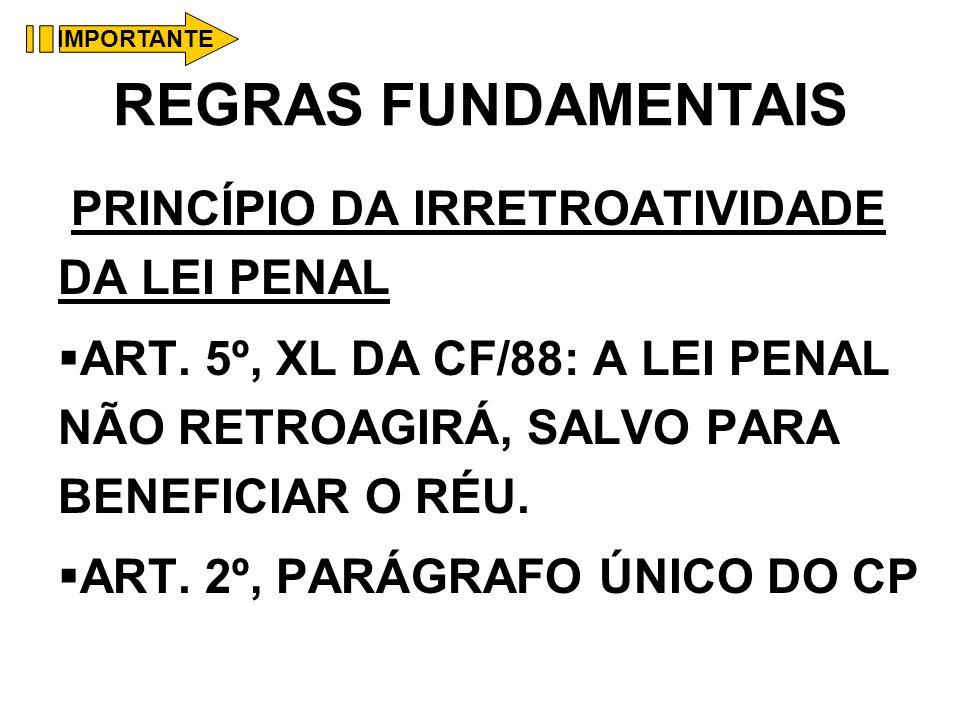 REGRAS FUNDAMENTAIS PRINCÍPIO DA IRRETROATIVIDADE DA LEI PENAL ART. 5º, XL DA CF/88: A LEI PENAL NÃO RETROAGIRÁ, SALVO PARA BENEFICIAR O RÉU. ART. 2º,
