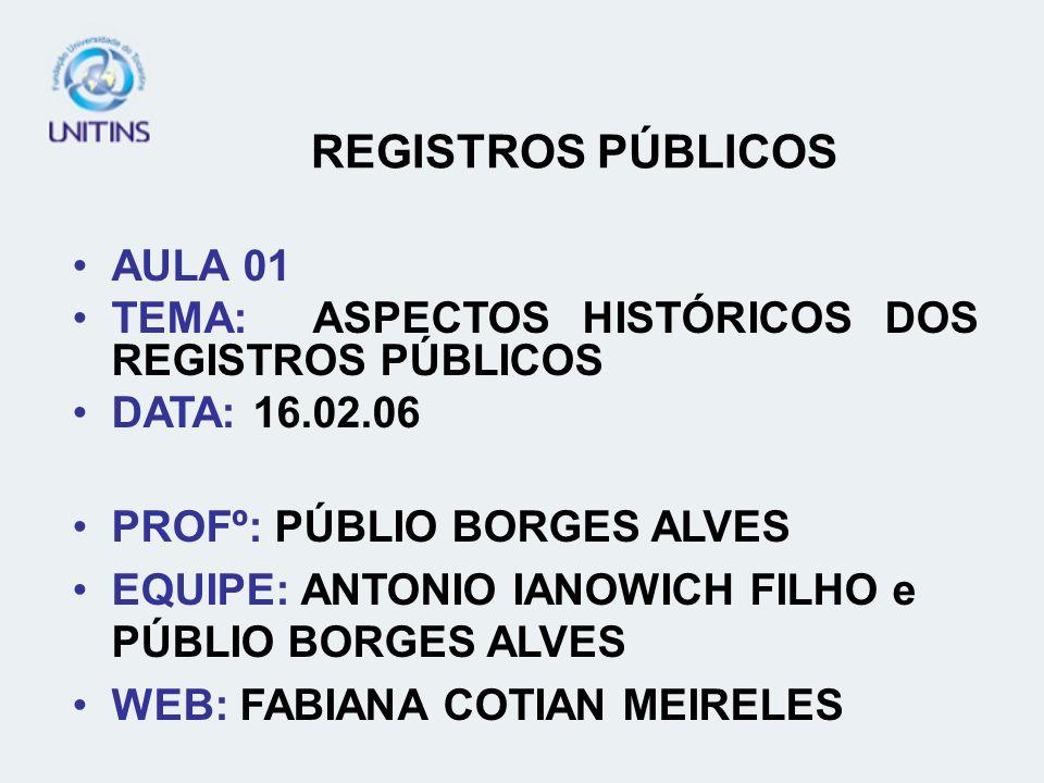 REGISTROS PÚBLICOS AULA 01 TEMA: ASPECTOS HISTÓRICOS DOS REGISTROS PÚBLICOS DATA: 16.02.06 PROFº: PÚBLIO BORGES ALVES EQUIPE: ANTONIO IANOWICH FILHO e