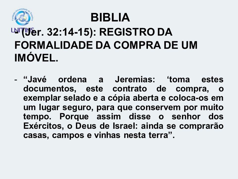 BIBLIA - (Jer. 32:14-15): REGISTRO DA FORMALIDADE DA COMPRA DE UM IMÓVEL. -Javé ordena a Jeremias: toma estes documentos, este contrato de compra, o e