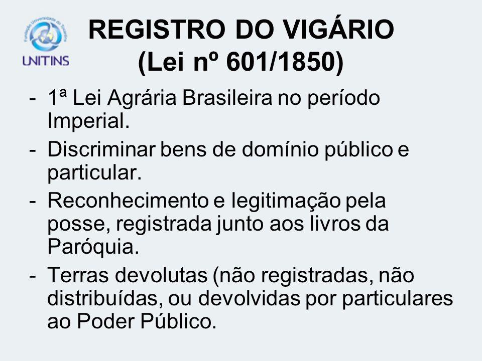 REGISTRO DO VIGÁRIO (Lei nº 601/1850) -1ª Lei Agrária Brasileira no período Imperial. -Discriminar bens de domínio público e particular. -Reconhecimen