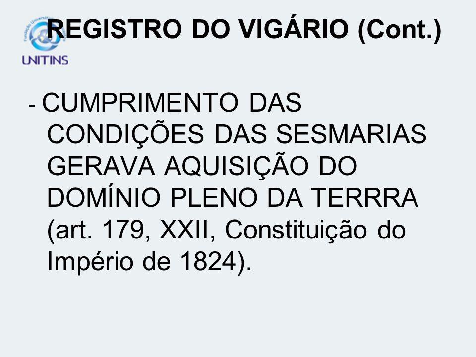 REGISTRO DO VIGÁRIO (Cont.) - CUMPRIMENTO DAS CONDIÇÕES DAS SESMARIAS GERAVA AQUISIÇÃO DO DOMÍNIO PLENO DA TERRRA (art. 179, XXII, Constituição do Imp