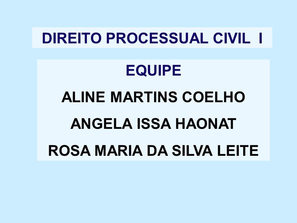 DIREITO PROCESSUAL CIVIL I EQUIPE ALINE MARTINS COELHO ANGELA ISSA HAONAT ROSA MARIA DA SILVA LEITE