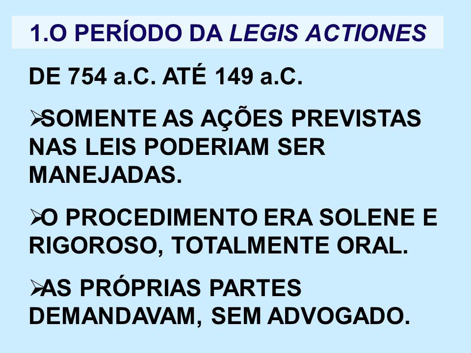 1.O PERÍODO DA LEGIS ACTIONES DE 754 a.C. ATÉ 149 a.C. SOMENTE AS AÇÕES PREVISTAS NAS LEIS PODERIAM SER MANEJADAS. O PROCEDIMENTO ERA SOLENE E RIGOROS