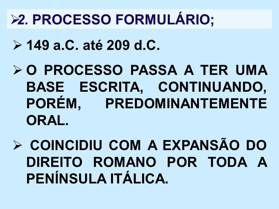 2. PROCESSO FORMULÁRIO; 149 a.C. até 209 d.C. O PROCESSO PASSA A TER UMA BASE ESCRITA, CONTINUANDO, PORÉM, PREDOMINANTEMENTE ORAL. COINCIDIU COM A EXP