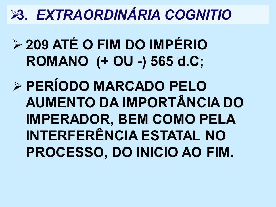 3. EXTRAORDINÁRIA COGNITIO 209 ATÉ O FIM DO IMPÉRIO ROMANO (+ OU -) 565 d.C; PERÍODO MARCADO PELO AUMENTO DA IMPORTÂNCIA DO IMPERADOR, BEM COMO PELA I
