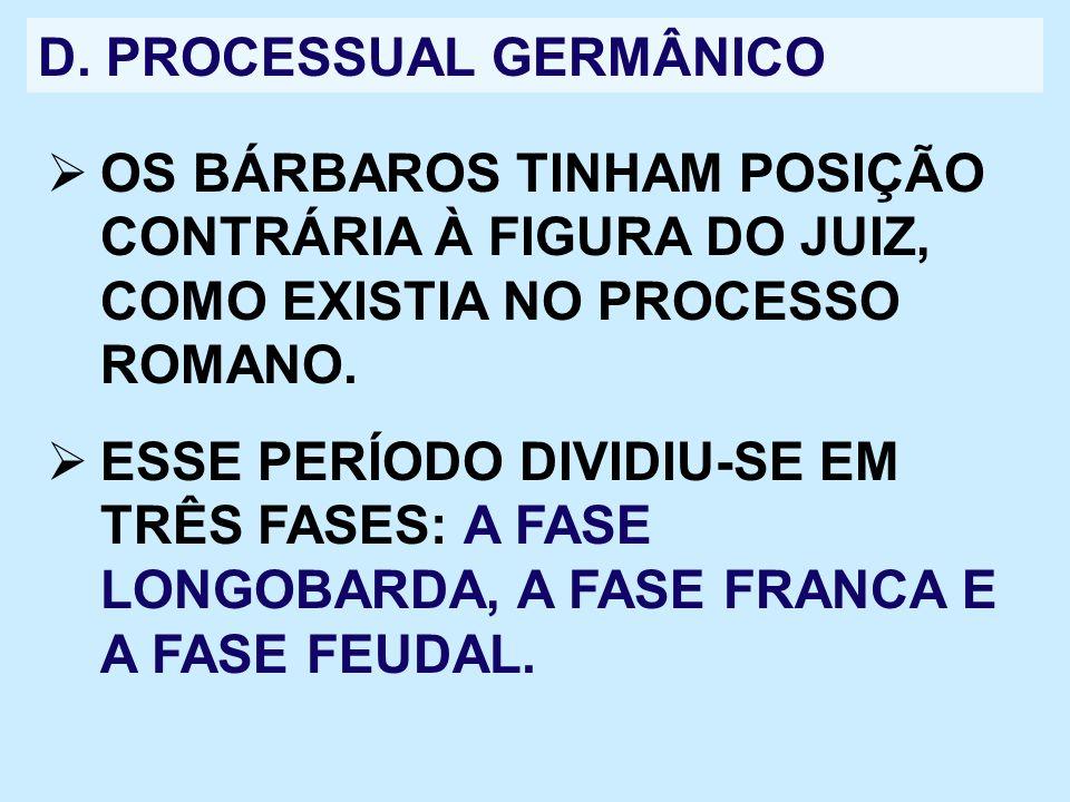 D. PROCESSUAL GERMÂNICO OS BÁRBAROS TINHAM POSIÇÃO CONTRÁRIA À FIGURA DO JUIZ, COMO EXISTIA NO PROCESSO ROMANO. ESSE PERÍODO DIVIDIU-SE EM TRÊS FASES: