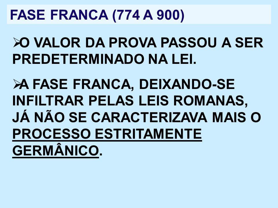 FASE FRANCA (774 A 900) O VALOR DA PROVA PASSOU A SER PREDETERMINADO NA LEI. A FASE FRANCA, DEIXANDO-SE INFILTRAR PELAS LEIS ROMANAS, JÁ NÃO SE CARACT