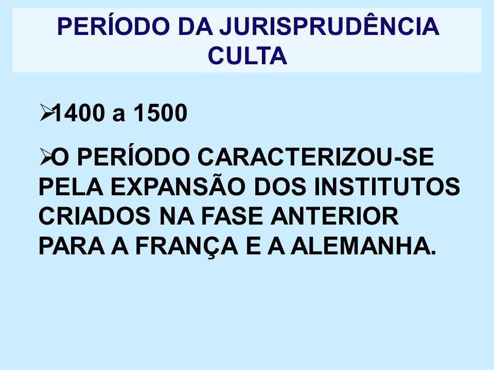 PERÍODO DA JURISPRUDÊNCIA CULTA 1400 a 1500 O PERÍODO CARACTERIZOU-SE PELA EXPANSÃO DOS INSTITUTOS CRIADOS NA FASE ANTERIOR PARA A FRANÇA E A ALEMANHA
