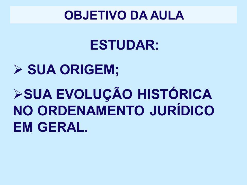 OBJETIVO DA AULA ESTUDAR: SUA ORIGEM; SUA EVOLUÇÃO HISTÓRICA NO ORDENAMENTO JURÍDICO EM GERAL.
