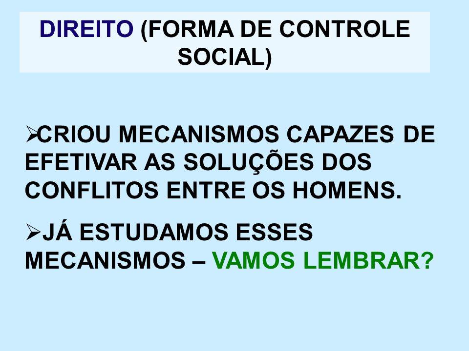 DIREITO (FORMA DE CONTROLE SOCIAL) CRIOU MECANISMOS CAPAZES DE EFETIVAR AS SOLUÇÕES DOS CONFLITOS ENTRE OS HOMENS. JÁ ESTUDAMOS ESSES MECANISMOS – VAM