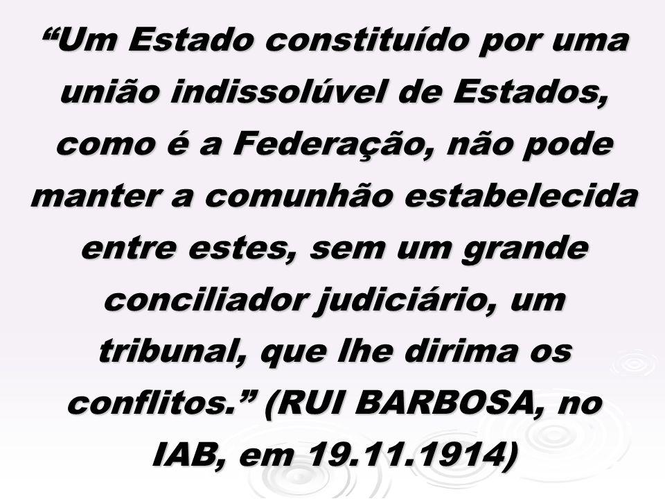 Um Estado constituído por uma união indissolúvel de Estados, como é a Federação, não pode manter a comunhão estabelecida entre estes, sem um grande conciliador judiciário, um tribunal, que lhe dirima os conflitos.