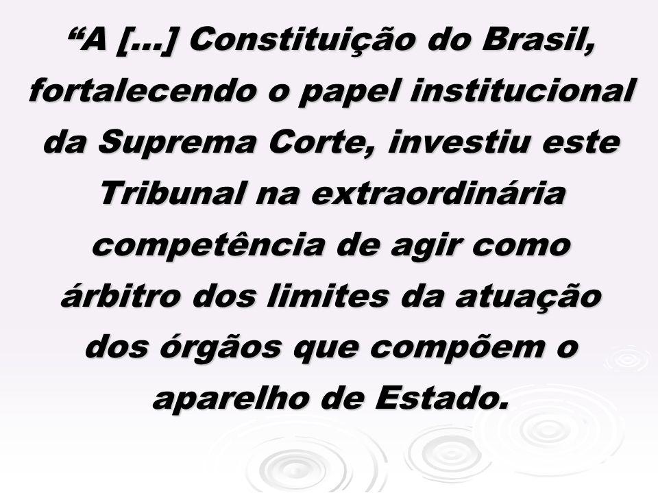 A [...] Constituição do Brasil, fortalecendo o papel institucional da Suprema Corte, investiu este Tribunal na extraordinária competência de agir como árbitro dos limites da atuação dos órgãos que compõem o aparelho de Estado.