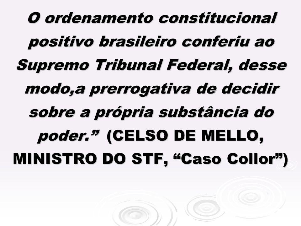 O ordenamento constitucional positivo brasileiro conferiu ao Supremo Tribunal Federal, desse modo,a prerrogativa de decidir sobre a própria substância do poder.